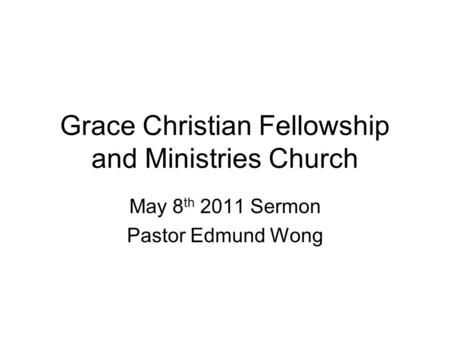 Grace Christian Fellowship and Ministries Church May 8 th 2011 Sermon Pastor Edmund Wong.