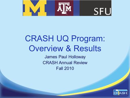 CRASH UQ Program: Overview & Results James Paul Holloway CRASH Annual Review Fall 2010.