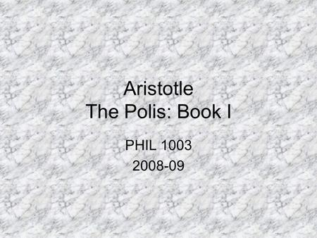 Aristotle The Polis: Book I PHIL 1003 2008-09. Key Ethical & Political Terms: Nature Polis Hierarchy Virtue The Good Happiness (final end of man) Final.