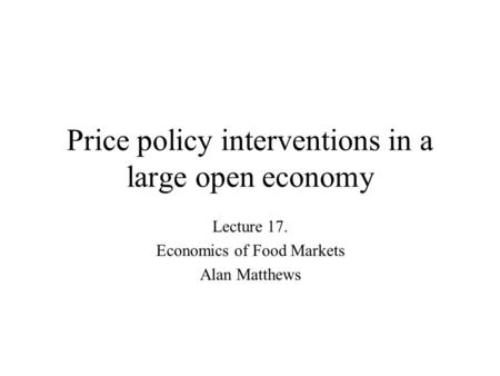 Price policy interventions in a large open economy Lecture 17. Economics of Food Markets Alan Matthews.