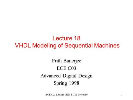 ECE C03 Lecture 18ECE C03 Lecture 61 Lecture 18 VHDL Modeling of Sequential Machines Prith Banerjee ECE C03 Advanced Digital Design Spring 1998.