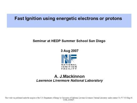 Seminar at HEDP Summer School San Diego 3 Aug 2007 A. J.Mackinnon Lawrence Livermore National Laboratory This work was performed under the auspices of.