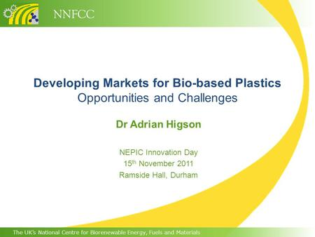 The UK's National Centre for Biorenewable Energy, Fuels and Materials NNFCC Developing Markets for Bio-based Plastics Opportunities and Challenges Dr Adrian.