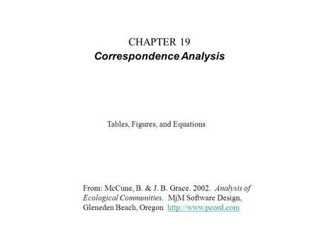 CHAPTER 19 Correspondence Analysis From: McCune, B. & J. B. Grace. 2002. Analysis of Ecological Communities. MjM Software Design, Gleneden Beach, Oregon.