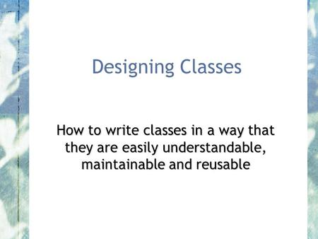 Designing Classes How to write classes in a way that they are easily understandable, maintainable and reusable.