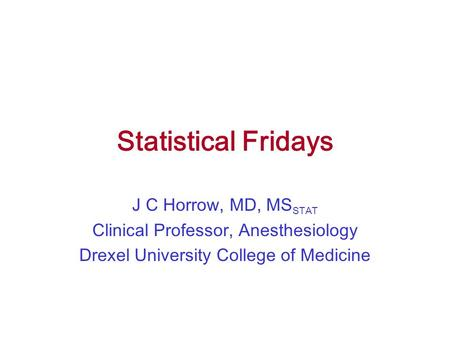 Statistical Fridays J C Horrow, MD, MS STAT Clinical Professor, Anesthesiology Drexel University College of Medicine.