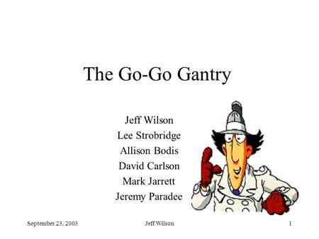 September 23, 2003Jeff Wilson1 The Go-Go Gantry Jeff Wilson Lee Strobridge Allison Bodis David Carlson Mark Jarrett Jeremy Paradee.