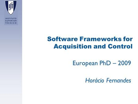 Software Frameworks for Acquisition and Control European PhD – 2009 Horácio Fernandes.