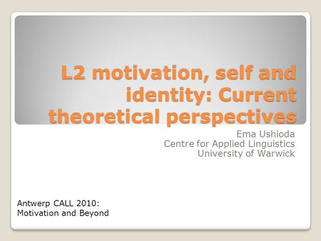 L2 motivation, self and identity: Current theoretical perspectives Ema Ushioda Centre for Applied Linguistics University of Warwick Antwerp CALL 2010: