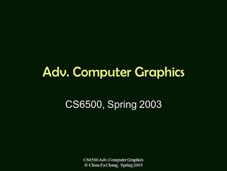 CS6500 Adv. Computer Graphics © Chun-Fa Chang, Spring 2003 Adv. Computer Graphics CS6500, Spring 2003.
