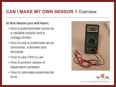 Vex 1.0 © 2005 Carnegie Mellon Robotics Academy Inc. In this lesson you will learn: How a potentiometer works as a variable resistor and a voltage divider.