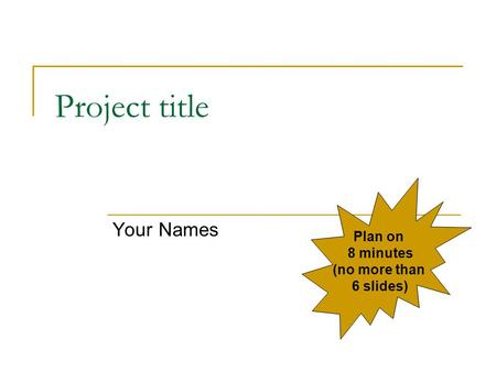 Project title Your Names Plan on 8 minutes (no more than 6 slides)