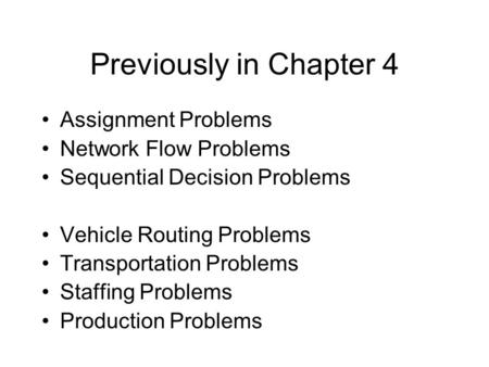 Previously in Chapter 4 Assignment Problems Network Flow Problems Sequential Decision Problems Vehicle Routing Problems Transportation Problems Staffing.