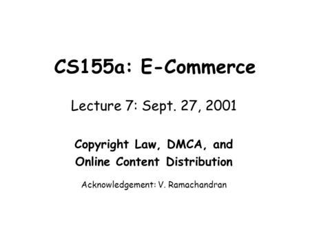 CS155a: E-Commerce Lecture 7: Sept. 27, 2001 Copyright Law, DMCA, and Online Content Distribution Acknowledgement: V. Ramachandran.