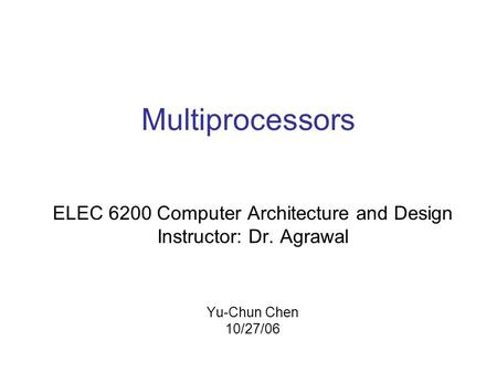 Multiprocessors ELEC 6200 Computer Architecture and Design Instructor: Dr. Agrawal Yu-Chun Chen 10/27/06.