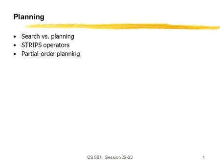 CS 561, Session 22-23 1 Planning Search vs. planning STRIPS operators Partial-order planning.