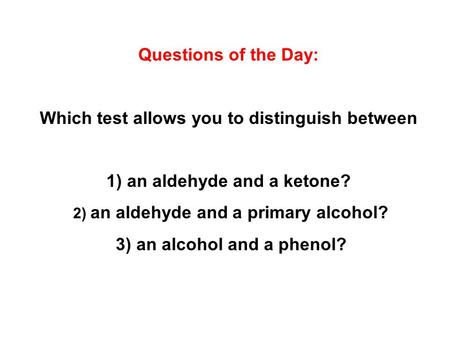 Questions of the Day: Which test allows you to distinguish between 1) an aldehyde and a ketone? 2) an aldehyde and a primary alcohol? 3) an alcohol and.