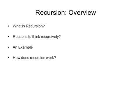 Recursion: Overview What is Recursion? Reasons to think recursively? An Example How does recursion work?