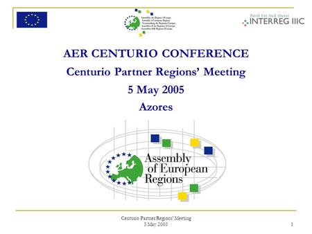 Centurio Partner Regions' Meeting 5 May 2005 1 AER CENTURIO CONFERENCE Centurio Partner Regions' Meeting 5 May 2005 Azores.