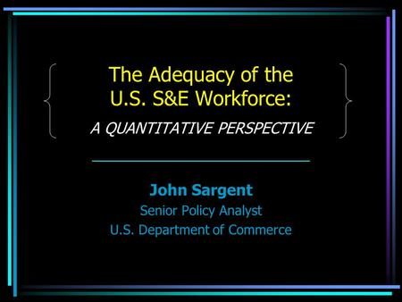 The Adequacy of the U.S. S&E Workforce: A QUANTITATIVE PERSPECTIVE John Sargent Senior Policy Analyst U.S. Department of Commerce.