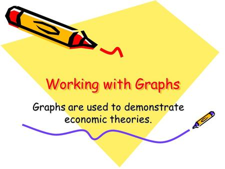 Working with Graphs Graphs are used to demonstrate economic theories.