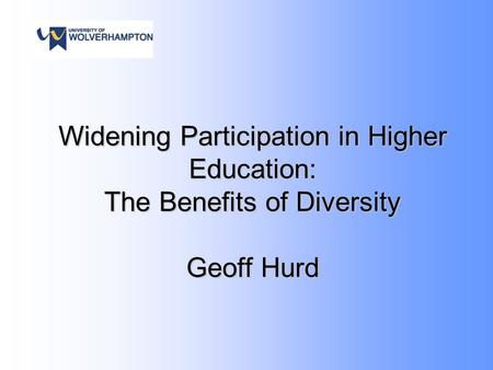 Widening Participation in Higher Education: The Benefits of Diversity Geoff Hurd.