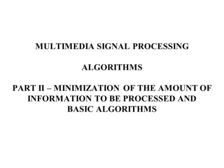 MULTIMEDIA SIGNAL PROCESSING <strong>ALGORITHMS</strong> PART II – MINIMIZATION OF THE AMOUNT OF INFORMATION TO BE PROCESSED AND BASIC <strong>ALGORITHMS</strong>.