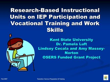Kent State University Dr. Pamela Luft Lindsey Cecala and Amy Massey- Norton OSERS Funded Grant Project Research-Based Instructional Units on IEP Participation.