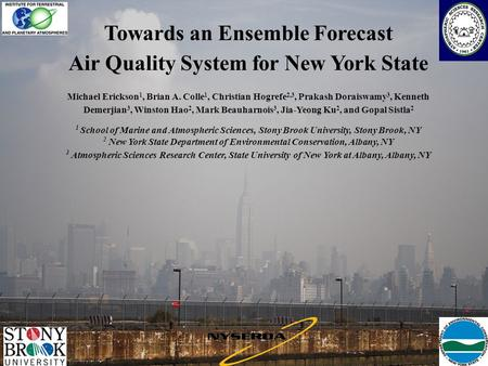 Towards an Ensemble Forecast Air Quality System for New York State Michael Erickson 1, Brian A. Colle 1, Christian Hogrefe 2,3, Prakash Doraiswamy 3, Kenneth.
