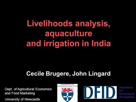 Livelihoods analysis, aquaculture and irrigation in India Cecile Brugere, John Lingard Dept. of Agricultural Economics and Food Marketing University of.