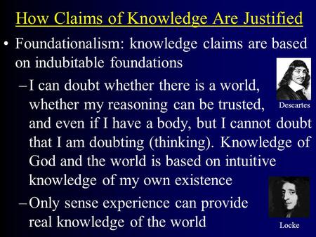 How Claims of Knowledge Are Justified Foundationalism: knowledge claims are based on indubitable foundations –I can doubt whether there is a world, whether.