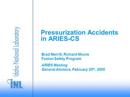 ARIES Meeting General Atomics, February 25 th, 2005 Brad Merrill, Richard Moore Fusion Safety Program Pressurization Accidents in ARIES-CS.