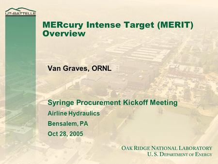 MERcury Intense Target (MERIT) Overview Van Graves, ORNL Syringe Procurement Kickoff Meeting Airline Hydraulics Bensalem, PA Oct 28, 2005.