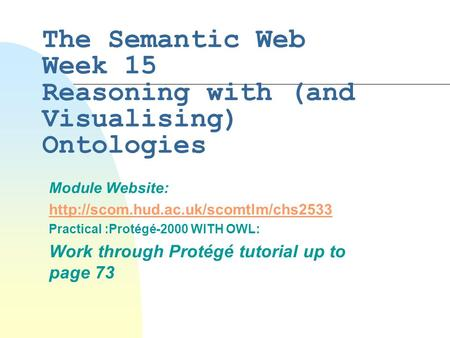 The Semantic Web Week 15 Reasoning with (and Visualising) Ontologies Module Website:  Practical :Protégé-2000 WITH.