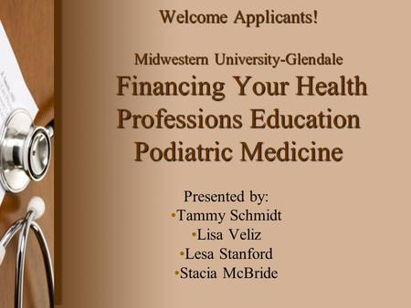 Welcome Applicants! Midwestern University-Glendale Financing Your Health Professions Education Podiatric Medicine Presented by: Tammy Schmidt Lisa Veliz.