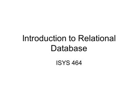 Introduction to Relational Database ISYS 464. Introduction to Relational Model Data is logically structured within relations. Each relation is a table.
