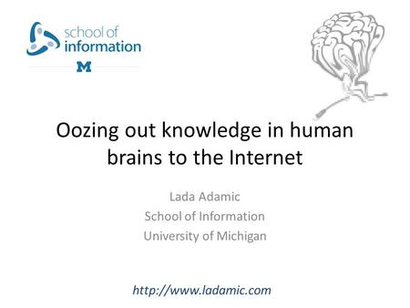 Oozing out knowledge in human brains to the Internet Lada Adamic School of Information University of Michigan