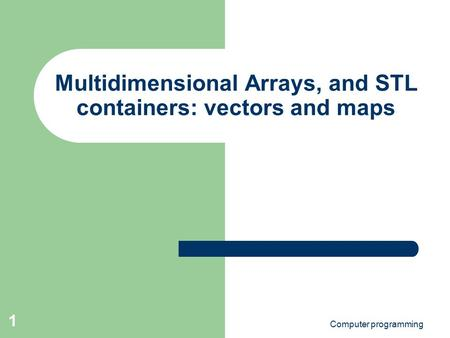 Computer programming 1 Multidimensional Arrays, and STL containers: vectors and maps.