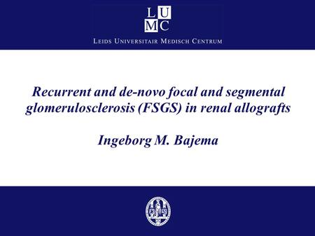 Recurrent and de-novo focal and segmental glomerulosclerosis (FSGS) in renal allografts Ingeborg M. Bajema Good afternoon ladies & gentleman. I would.