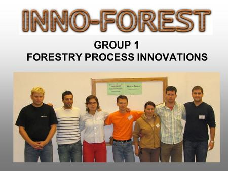 GROUP 1 FORESTRY PROCESS INNOVATIONS. INNO-FOREST 2006, Zvolen Forestry process innovations MEMBERS Ipate Vali-Adrian Nistor Sanda ROMANIA Premrl Tine.
