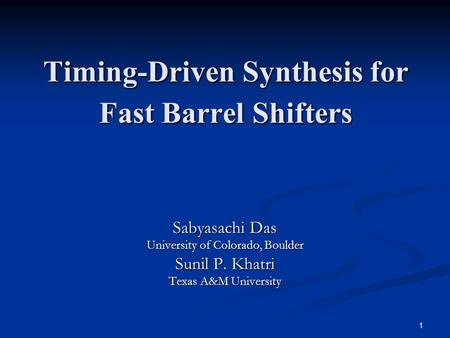 1 Timing-Driven Synthesis for Fast Barrel Shifters Sabyasachi Das University of Colorado, Boulder Sunil P. Khatri Texas A&M University.