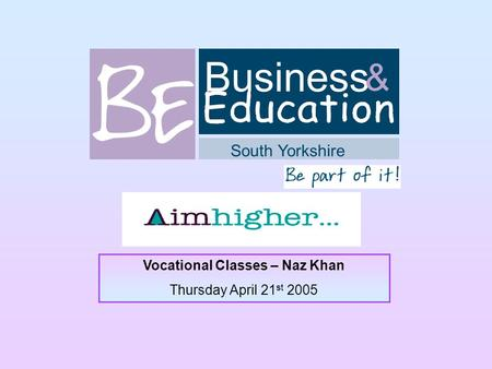 Business South Yorkshire & Vocational Classes – Naz Khan Thursday April 21 st 2005.