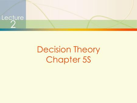 1 Lecture 2 Decision Theory Chapter 5S. 2  Certainty - Environment in which relevant parameters have known values  Risk - Environment in which certain.