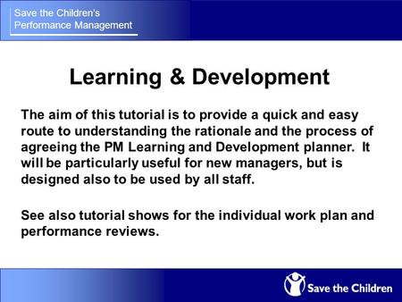 Save the Children's Performance Management Learning & Development The aim of this tutorial is to provide a quick and easy route to understanding the rationale.