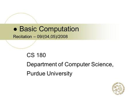 ● Basic Computation Recitation – 09/(04,05)/2008 CS 180 Department of Computer Science, Purdue University.