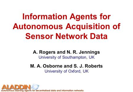 Information Agents for Autonomous Acquisition of Sensor Network Data A. Rogers and N. R. Jennings University of Southampton, UK M. A. Osborne and S. J.