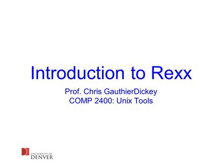 Introduction to Rexx Prof. Chris GauthierDickey COMP 2400: Unix Tools.