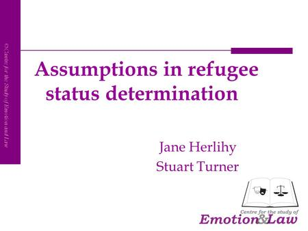 CSEL ©Cantre for the Study of Emotion and Law Assumptions in refugee status determination Jane Herlihy Stuart Turner.
