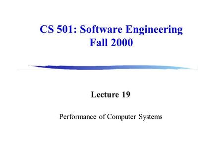 CS 501: Software Engineering Fall 2000 Lecture 19 Performance of Computer Systems.