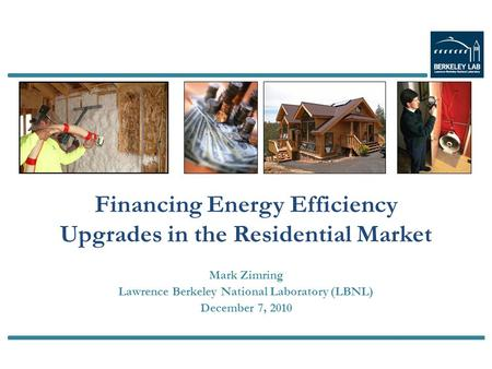 Mark Zimring Lawrence Berkeley National Laboratory (LBNL) December 7, 2010 Financing Energy Efficiency Upgrades in the Residential Market.